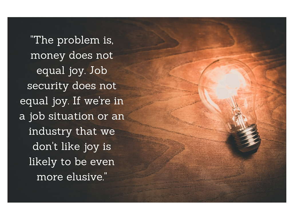 The problem is, money does not equal joy. Job security doesn't equal joy. If we're in a job situation or an industry that we don't like joy is likely to be even more elusive.